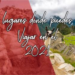 LUGARES DONDE PUEDES VIAJAR EN EL  2021